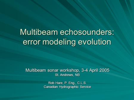 Multibeam echosounders: error modeling evolution Multibeam sonar workshop, 3-4 April 2005 St. Andrews, NB Rob Hare, P. Eng., C.L.S. Canadian Hydrographic.