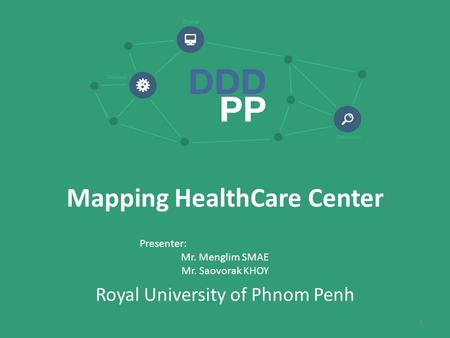 Mapping HealthCare Center Presenter: Mr. Menglim SMAE Mr. Saovorak KHOY Royal University of Phnom Penh 1.