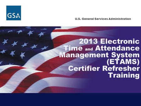 U.S. General Services Administration 2013 Electronic Time and Attendance Management System (ETAMS) Certifier Refresher Training.