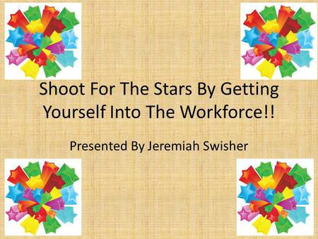 Shoot For The Stars By Getting Yourself Into The Workforce!! Presented By Jeremiah Swisher.