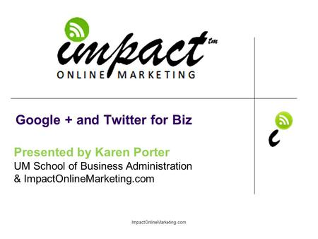 Presented by Karen Porter UM School of Business Administration & ImpactOnlineMarketing.com Google + and Twitter for Biz ImpactOnlineMarketing.com.
