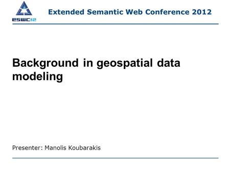 Background in geospatial data modeling Presenter: Manolis Koubarakis Extended Semantic Web Conference 2012.
