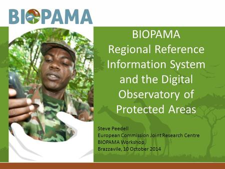 BIOPAMA Regional Reference Information System and the Digital Observatory of Protected Areas Steve Peedell European Commission Joint Research Centre BIOPAMA.