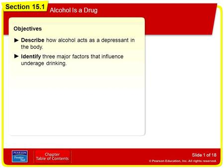 Section 15.1 Alcohol Is a Drug Slide 1 of 18 Objectives Describe how alcohol acts as a depressant in the body. Identify three major factors that influence.
