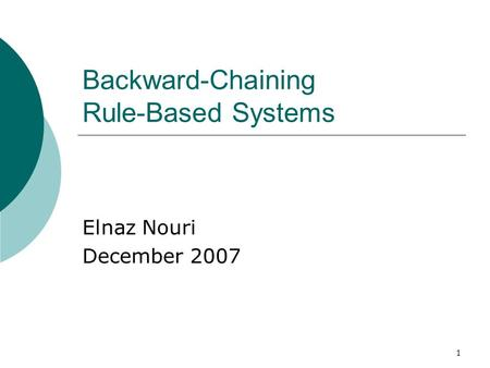 1 Backward-Chaining Rule-Based Systems Elnaz Nouri December 2007.