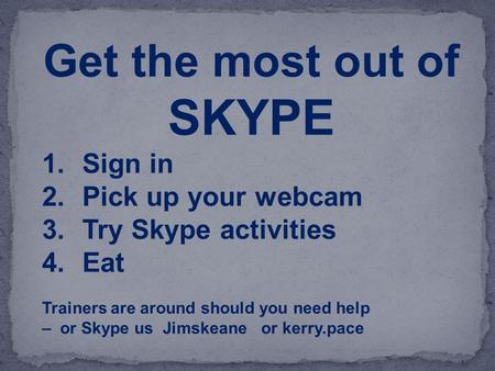 Get the most out of SKYPE 1.Sign in 2.Pick up your webcam 3.Try Skype activities 4.Eat Trainers are around should you need help – or Skype us Jimskeane.