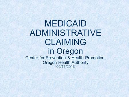 MEDICAID ADMINISTRATIVE CLAIMING in Oregon Center for Prevention & Health Promotion, Oregon Health Authority 09/16/2013.
