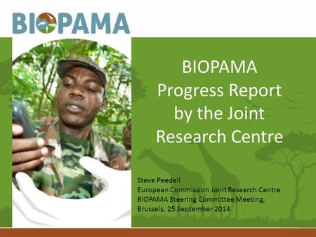 BIOPAMA Progress Report by the Joint Research Centre Steve Peedell European Commission Joint Research Centre BIOPAMA Steering Committee Meeting, Brussels,