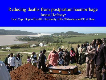 Reducing deaths from postpartum haemorrhage Justus Hofmeyr East. Cape Dept of Health, University of the Witwatersrand/ Fort Hare.