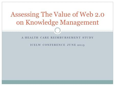 Assessing The Value of Web 2.0 on Knowledge Management A HEALTH CARE REIMBURSEMENT STUDY ICELW CONFERENCE JUNE 2013.