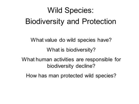 Wild Species: Biodiversity and Protection What value do wild species have? What is biodiversity? What human activities are responsible for biodiversity.