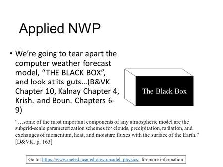 "Applied NWP We're going to tear apart the computer weather forecast model, ""THE BLACK BOX"", and look at its guts…(B&VK Chapter 10, Kalnay Chapter 4, Krish."