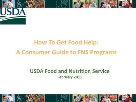 How To Get Food Help: A Consumer Guide to FNS Programs 1 USDA Food and Nutrition Service February 2011.