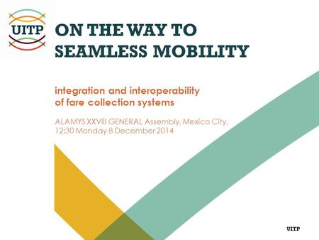UITP ON THE WAY TO SEAMLESS MOBILITY integration and interoperability of fare collection systems ALAMYS XXVIII GENERAL Assembly, Mexico City, 12:30 Monday.