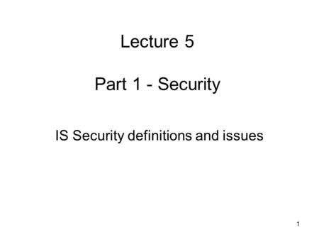 1 Lecture 5 Part 1 - Security IS Security definitions and issues.