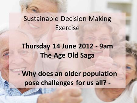 Sustainable Decision Making Exercise Thursday 14 June 2012 - 9am The Age Old Saga - Why does an older population pose challenges for us all? -
