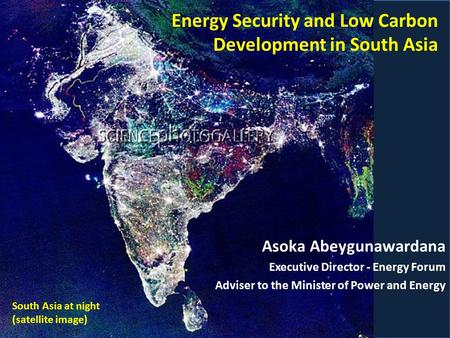 Asoka Abeygunawardana Executive Director - Energy Forum Adviser to the Minister of Power and Energy Energy Security and Low Carbon Development in South.