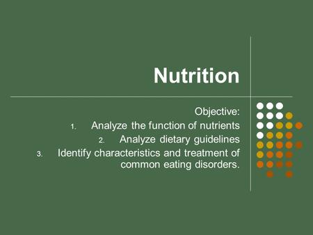 Nutrition Objective: 1. Analyze the function of nutrients 2. Analyze dietary guidelines 3. Identify characteristics and treatment of common eating disorders.