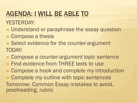 YESTERDAY:  Understand or paraphrase the essay question  Compose a thesis  Select evidence for the counter-argument TODAY:  Compose a counter-argument.