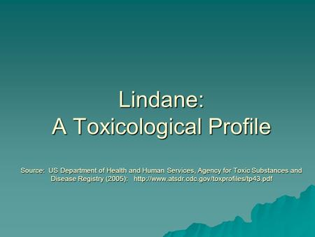 Lindane: A Toxicological Profile Source: US Department of Health and Human Services, Agency for Toxic Substances and Disease Registry (2005):