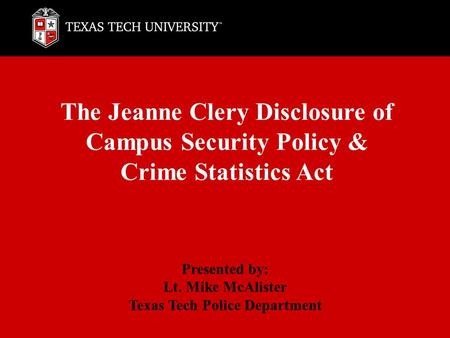 The Jeanne Clery Disclosure of Campus Security Policy & Crime Statistics Act Presented by: Lt. Mike McAlister Texas Tech Police Department.