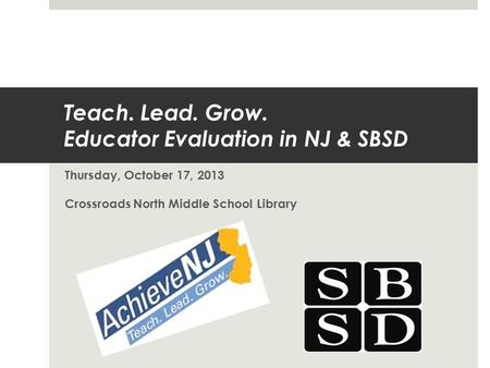 Teach. Lead. Grow. Educator Evaluation in NJ & SBSD Thursday, October 17, 2013 Crossroads North Middle School Library.