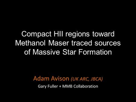 Compact HII regions toward Methanol Maser traced sources of Massive Star Formation Adam Avison (UK ARC, JBCA) Gary Fuller + MMB Collaboration.