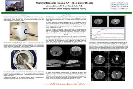 M. D. A NDERSON Cancer Center Magnetic Resonance Imaging: 4.7 T, 40 cm Bruker Biospec James A Bankson, Ph.D. and John D Hazle, Ph.D. Small Animal Cancer.