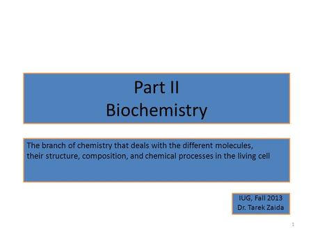 Part II Biochemistry IUG, Fall 2013 Dr. Tarek Zaida 1 The branch of chemistry that deals with the different molecules, their structure, composition, and.