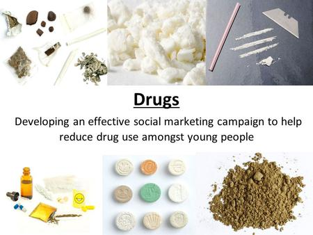 Drugs Developing an effective social marketing campaign to help reduce drug use amongst young people.