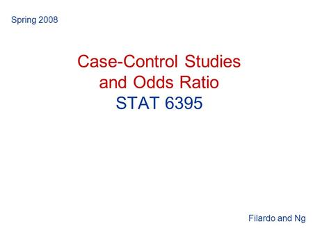 Case-Control Studies and Odds Ratio STAT 6395 Spring 2008 Filardo and Ng.
