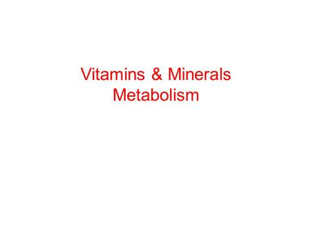 Vitamins & Minerals Metabolism. Remember this? … specific mechanisms of absorption for the vitamins and minerals will not be covered in this course… just.