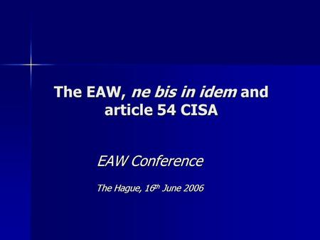 The EAW, ne bis in idem and article 54 CISA EAW Conference The Hague, 16 th June 2006.