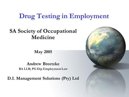 Drug Testing in Employment SA Society of Occupational Medicine May 2005 Andrew Breetzke BA LLB; PG Dip Employment Law D.I. Management Solutions (Pty) Ltd.