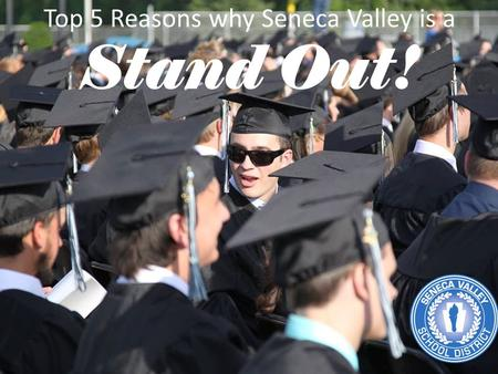 Top 5 Reasons why Seneca Valley is a Stand Out!. 1. OUR PEOPLE With 7,300 students, our District is made up of more than 800 staff members, 5,000 families,