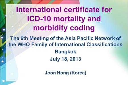 International certificate for ICD-10 mortality and morbidity coding The 6th Meeting of the Asia Pacific Network of the WHO Family of International Classifications.