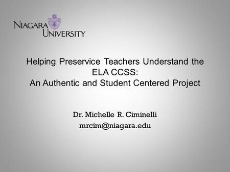 Helping Preservice Teachers Understand the ELA CCSS: An Authentic and Student Centered Project Dr. Michelle R. Ciminelli
