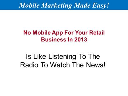 No Mobile App For Your Retail Business In 2013 Is Like Listening To The Radio To Watch The News! Mobile Marketing Made Easy!