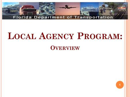 L OCAL A GENCY P ROGRAM : O VERVIEW 1. P RESENTATION O VERVIEW Program Overview Local Agency Certification Process Responsible Charge Program Operations.