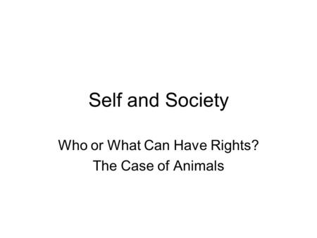 Self and Society Who or What Can Have Rights? The Case of Animals.