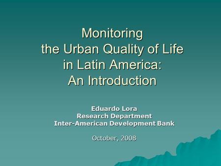 Monitoring the Urban Quality of Life in Latin America: An Introduction Eduardo Lora Research Department Inter-American Development Bank October, 2008.