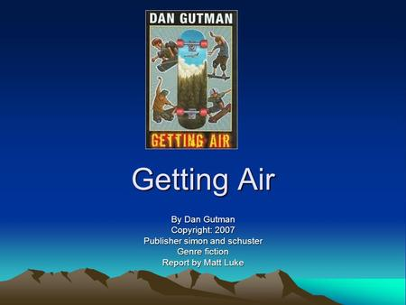 Getting Air By Dan Gutman Copyright: 2007 Publisher simon and schuster Genre fiction Report by Matt Luke.