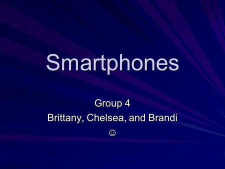 Smartphones Group 4 Brittany, Chelsea, and Brandi ☺