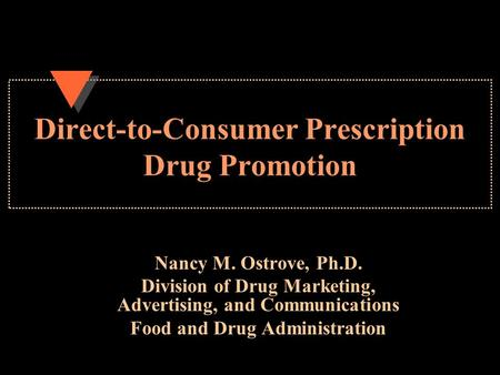 Direct-to-Consumer Prescription Drug Promotion Nancy M. Ostrove, Ph.D. Division of Drug Marketing, Advertising, and Communications Food and Drug Administration.