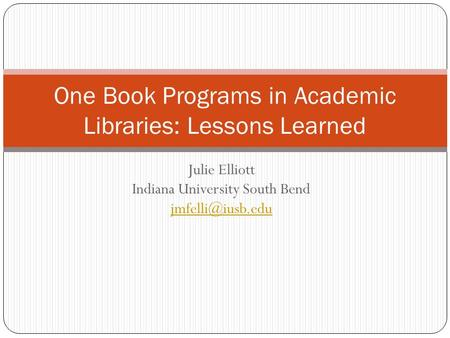 Julie Elliott Indiana University South Bend  One Book Programs in Academic Libraries: Lessons Learned.