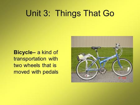 Unit 3: Things That Go Bicycle– a kind of transportation with two wheels that is moved with pedals.