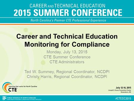 Career and Technical Education Monitoring for Compliance Monday, July 13, 2015 CTE Summer Conference CTE Administrators Ted W. Summey, Regional Coordinator,