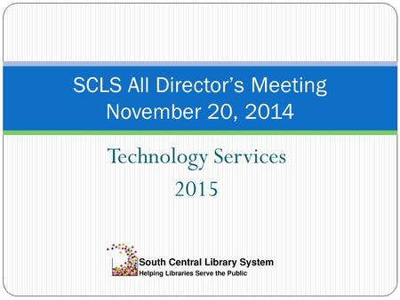Technology Services 2015 SCLS All Director's Meeting November 20, 2014.