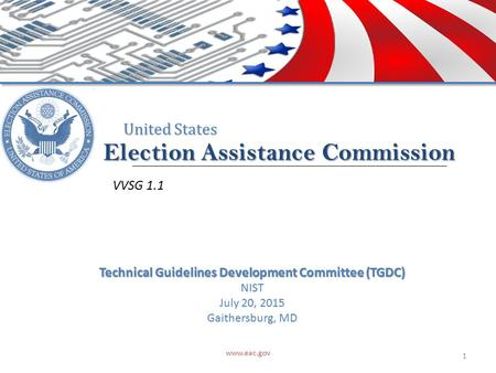 Election Assistance Commission United States VVSG 1.1 www.eac.gov 1 Technical Guidelines Development Committee (TGDC) NIST July 20, 2015 Gaithersburg,