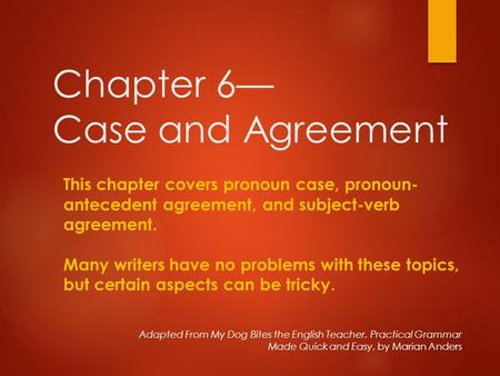 Chapter 6— Case and Agreement Adapted From My Dog Bites the English Teacher, Practical Grammar Made Quick and Easy, by Marian Anders This chapter covers.